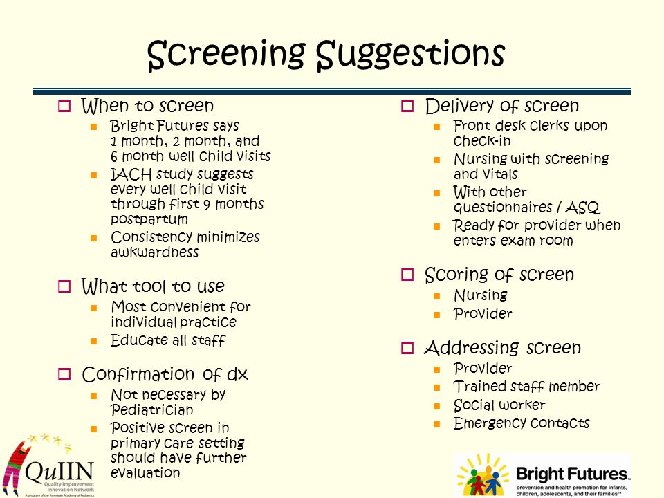 Screening Suggestions  When to screen Bright Futures says 1 month, 2 month, and 6 month well child visits IACH study suggests every well child visit