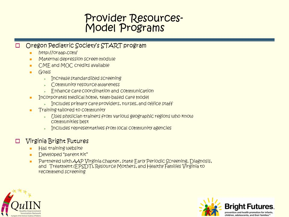 Provider Resources- Model Programs  Oregon Pediatric Society's START program http://oraap.com/ Maternal depression screen module CME and MOC credits