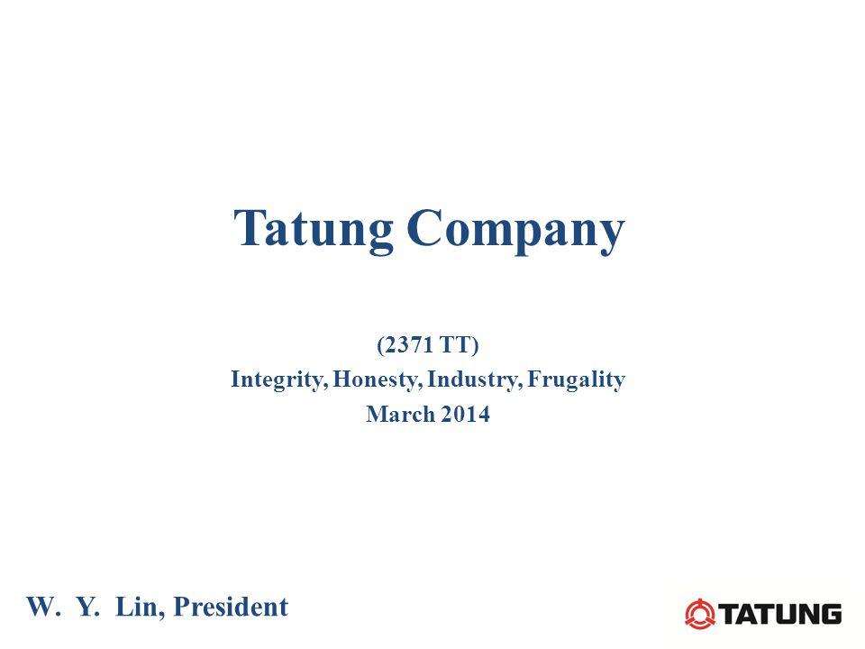 Tatung Company W. Y. Lin, President (2371 TT) Integrity, Honesty, Industry, Frugality March 2014