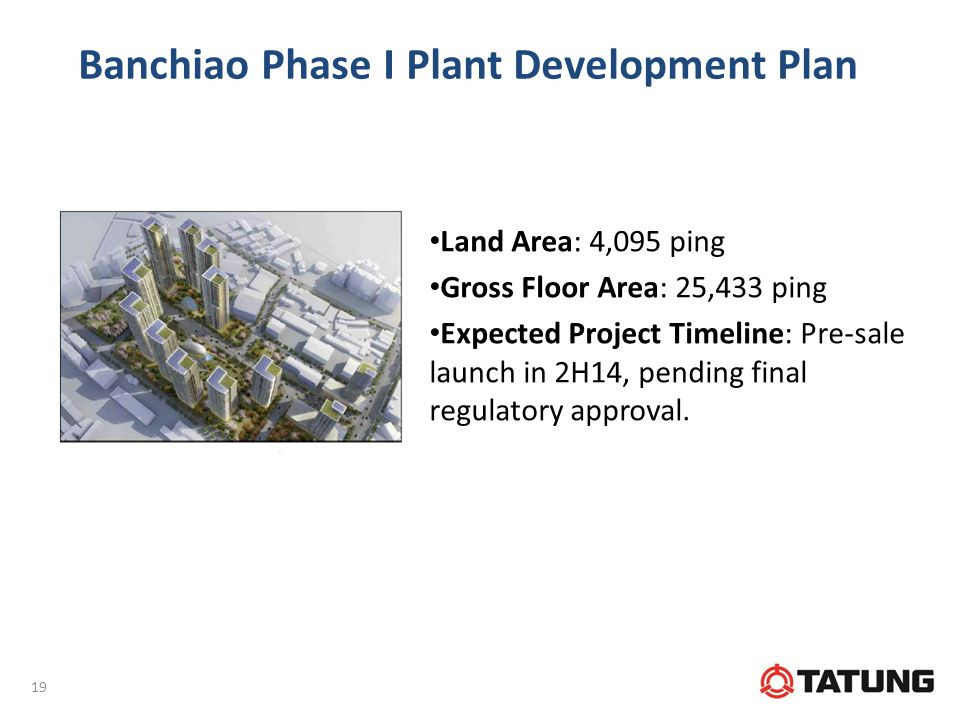 Banchiao Phase I Plant Development Plan Land Area: 4,095 ping Gross Floor Area: 25,433 ping Expected Project Timeline: Pre-sale launch in 2H14, pending final regulatory approval.