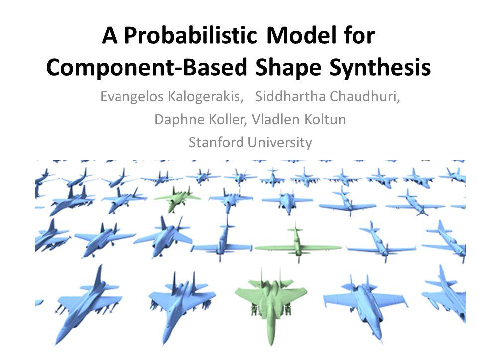 A Probabilistic Model for Component-Based Shape Synthesis Evangelos Kalogerakis, Siddhartha Chaudhuri, Daphne Koller, Vladlen Koltun Stanford University