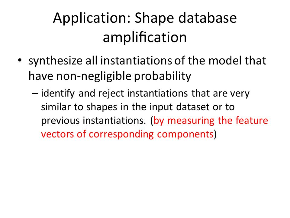 Application: Shape database amplification synthesize all instantiations of the model that have non-negligible probability – identify and reject instantiations that are very similar to shapes in the input dataset or to previous instantiations.