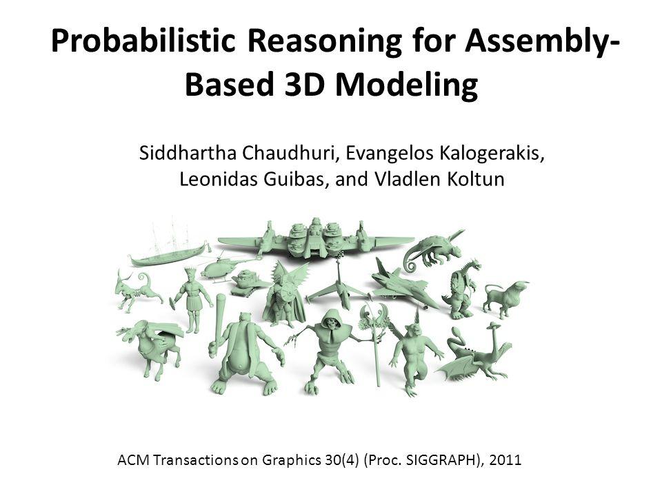 Probabilistic Reasoning for Assembly- Based 3D Modeling Siddhartha Chaudhuri, Evangelos Kalogerakis, Leonidas Guibas, and Vladlen Koltun ACM Transactions on Graphics 30(4) (Proc.