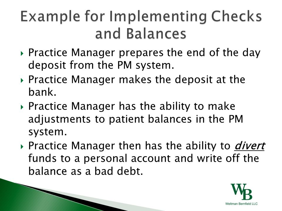  Practice Manager prepares the end of the day deposit from the PM system.  Practice Manager makes the deposit at the bank.  Practice Manager has th