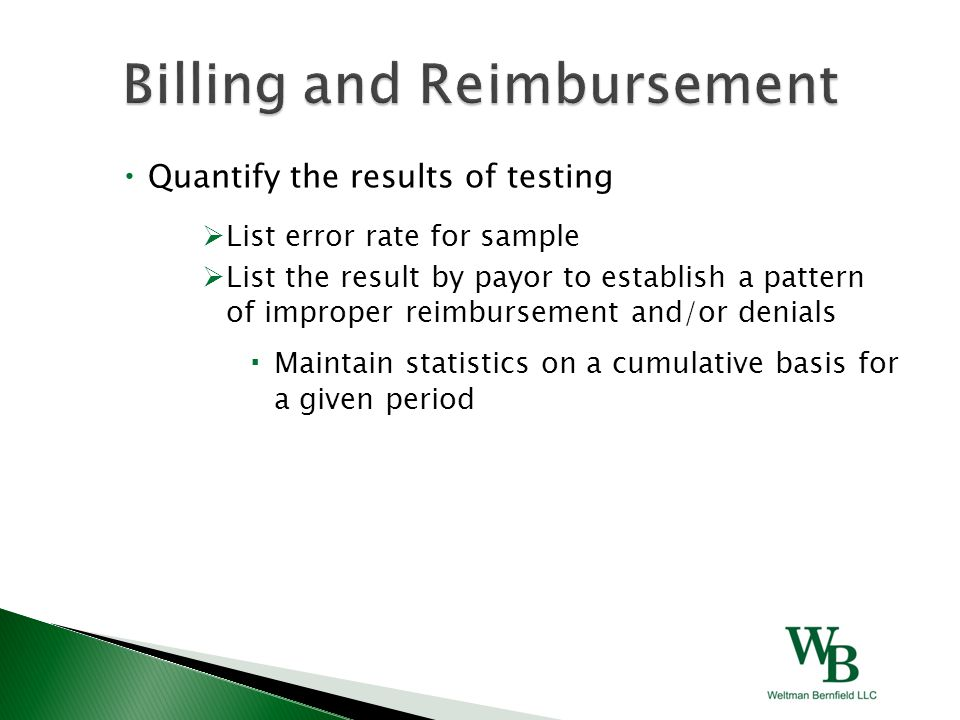  Quantify the results of testing  List error rate for sample  List the result by payor to establish a pattern of improper reimbursement and/or denials  Maintain statistics on a cumulative basis for a given period