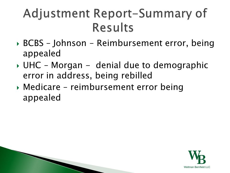  BCBS – Johnson – Reimbursement error, being appealed  UHC – Morgan - denial due to demographic error in address, being rebilled  Medicare – reimbursement error being appealed