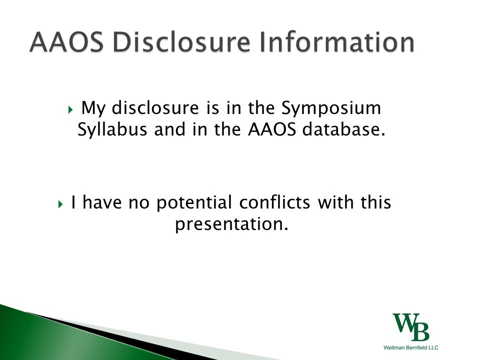  My disclosure is in the Symposium Syllabus and in the AAOS database.  I have no potential conflicts with this presentation.
