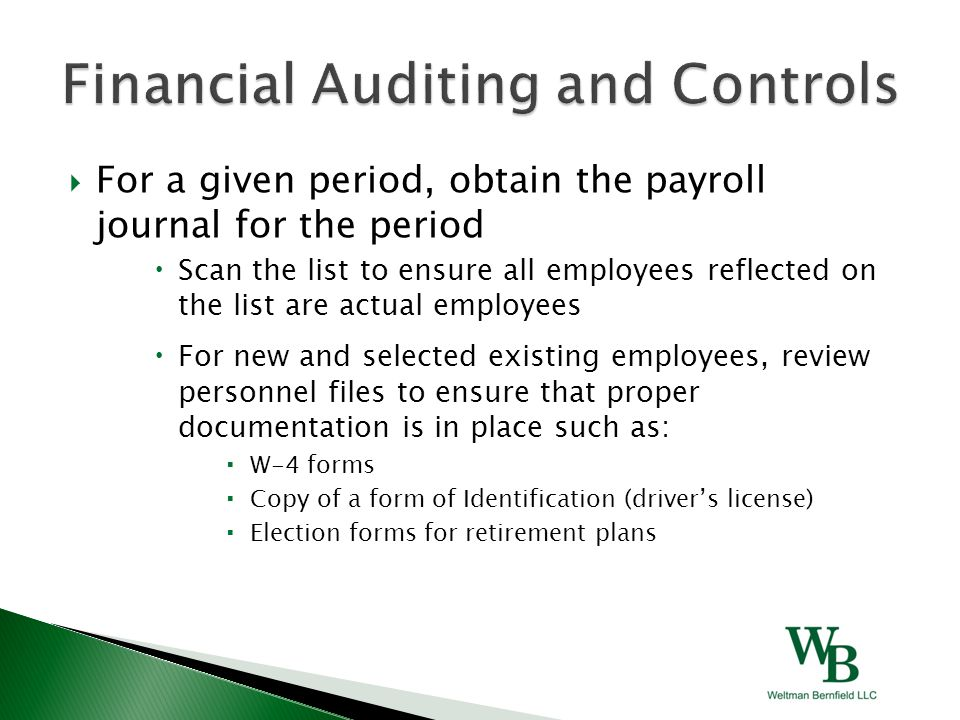  For a given period, obtain the payroll journal for the period  Scan the list to ensure all employees reflected on the list are actual employees  For new and selected existing employees, review personnel files to ensure that proper documentation is in place such as:  W-4 forms  Copy of a form of Identification (driver's license)  Election forms for retirement plans