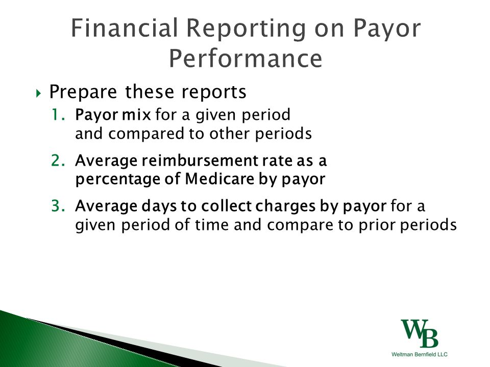  Prepare these reports 1.Payor mix for a given period and compared to other periods 2.Average reimbursement rate as a percentage of Medicare by payor