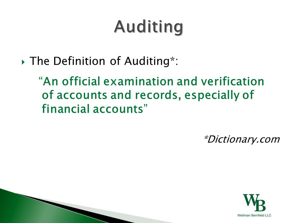 """ The Definition of Auditing*: """"An official examination and verification of accounts and records, especially of financial accounts"""" *Dictionary.com"""
