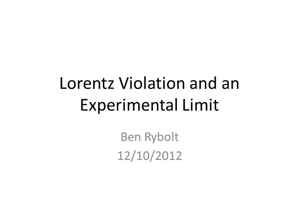 Lorentz Violation and an Experimental Limit Ben Rybolt 12/10/2012