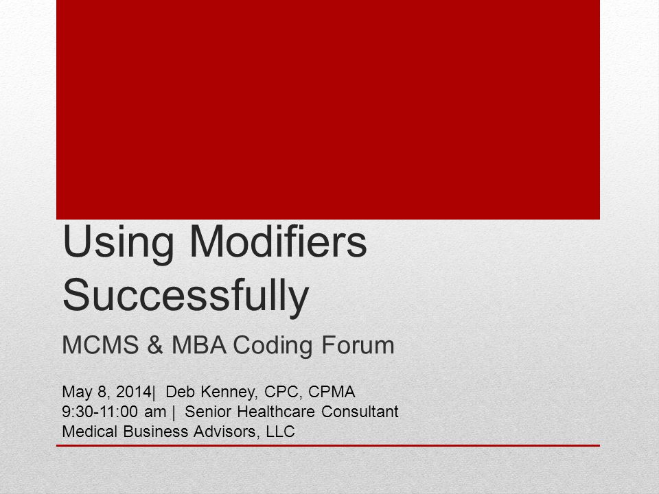 Using Modifiers Successfully MCMS & MBA Coding Forum May 8, 2014| Deb Kenney, CPC, CPMA 9:30-11:00 am | Senior Healthcare Consultant Medical Business Advisors, LLC