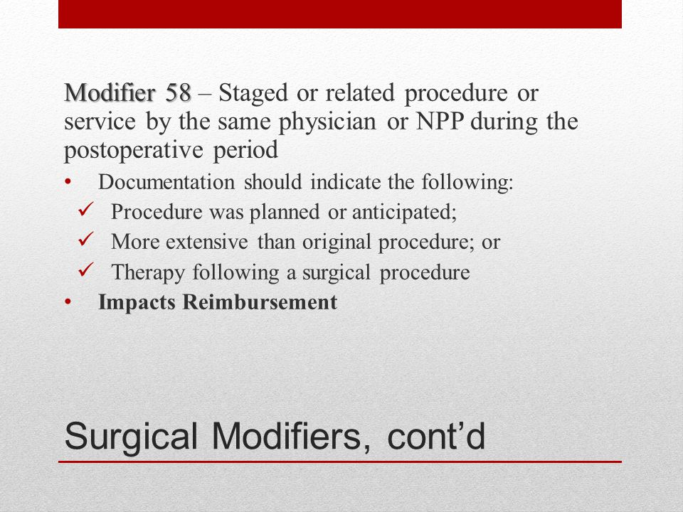 Surgical Modifiers, cont'd Modifier 58 Modifier 58 – Staged or related procedure or service by the same physician or NPP during the postoperative period Documentation should indicate the following: Procedure was planned or anticipated; More extensive than original procedure; or Therapy following a surgical procedure Impacts Reimbursement