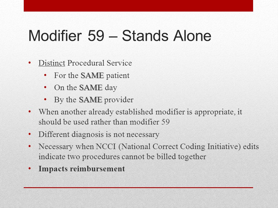 Modifier 59 – Stands Alone Distinct Procedural Service SAME For the SAME patient SAME On the SAME day SAME By the SAME provider When another already established modifier is appropriate, it should be used rather than modifier 59 Different diagnosis is not necessary Necessary when NCCI (National Correct Coding Initiative) edits indicate two procedures cannot be billed together Impacts reimbursement
