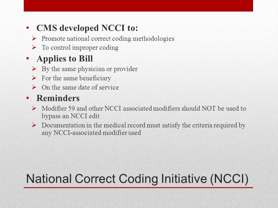 National Correct Coding Initiative (NCCI) CMS developed NCCI to:  Promote national correct coding methodologies  To control improper coding Applies to Bill  By the same physician or provider  For the same beneficiary  On the same date of service Reminders  Modifier 59 and other NCCI associated modifiers should NOT be used to bypass an NCCI edit  Documentation in the medical record must satisfy the criteria required by any NCCI-associated modifier used