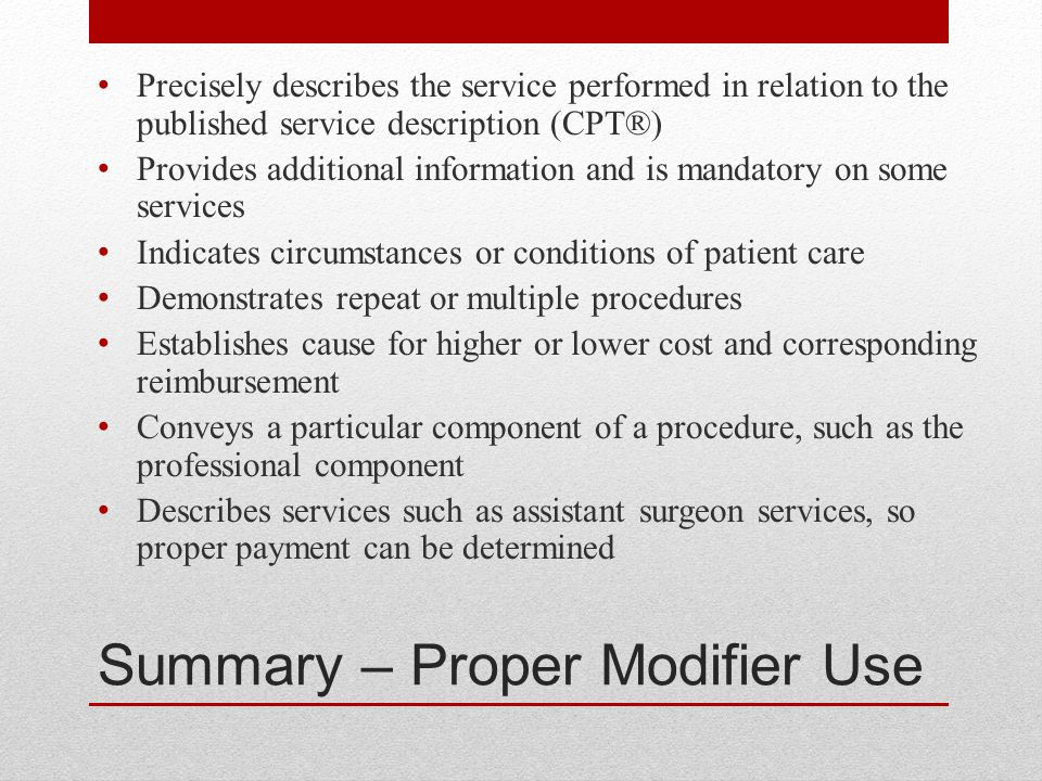 Summary – Proper Modifier Use Precisely describes the service performed in relation to the published service description (CPT®) Provides additional information and is mandatory on some services Indicates circumstances or conditions of patient care Demonstrates repeat or multiple procedures Establishes cause for higher or lower cost and corresponding reimbursement Conveys a particular component of a procedure, such as the professional component Describes services such as assistant surgeon services, so proper payment can be determined