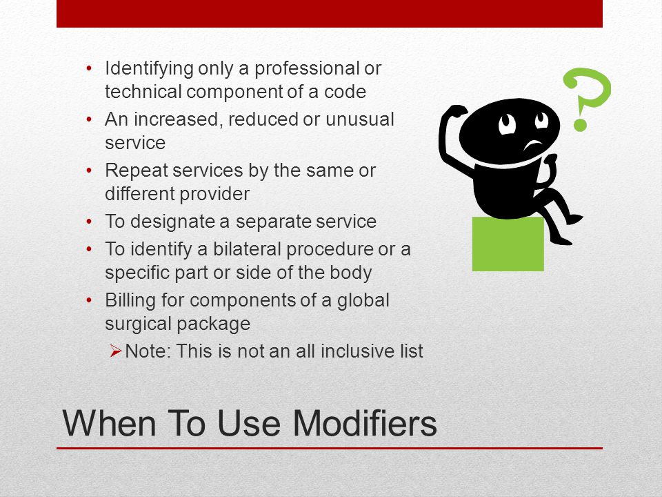 When To Use Modifiers Identifying only a professional or technical component of a code An increased, reduced or unusual service Repeat services by the same or different provider To designate a separate service To identify a bilateral procedure or a specific part or side of the body Billing for components of a global surgical package  Note: This is not an all inclusive list