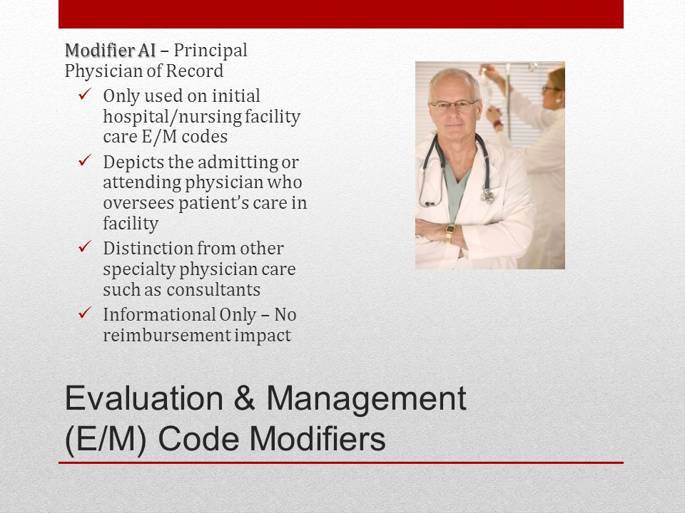Evaluation & Management (E/M) Code Modifiers Modifier AI Modifier AI – Principal Physician of Record Only used on initial hospital/nursing facility care E/M codes Depicts the admitting or attending physician who oversees patient's care in facility Distinction from other specialty physician care such as consultants Informational Only – No reimbursement impact
