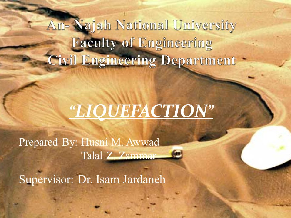 LIQUEFACTION Prepared By: Husni M. Awwad Talal Z. Zammar Supervisor: Dr. Isam Jardaneh