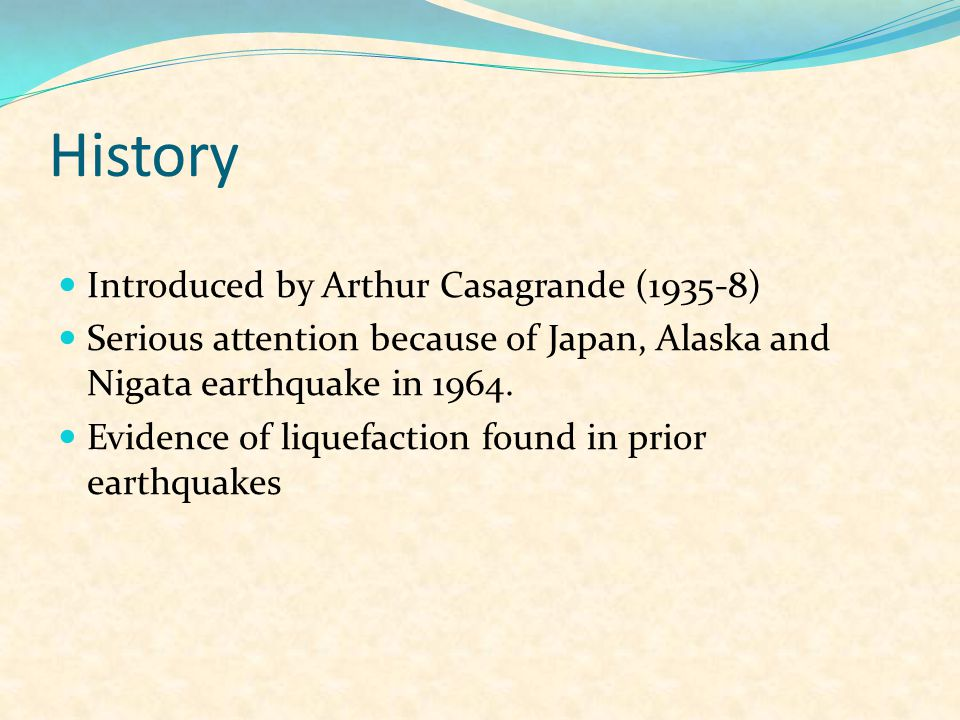 History Introduced by Arthur Casagrande (1935-8) Serious attention because of Japan, Alaska and Nigata earthquake in 1964.