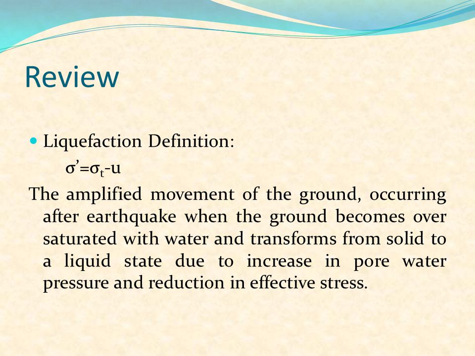 Review Liquefaction Definition: σ'=σ t -u The amplified movement of the ground, occurring after earthquake when the ground becomes over saturated with water and transforms from solid to a liquid state due to increase in pore water pressure and reduction in effective stress.