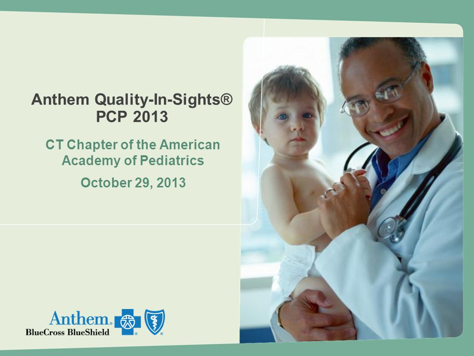 Anthem Quality-In-Sights® PCP 2013 CT Chapter of the American Academy of Pediatrics October 29, 2013