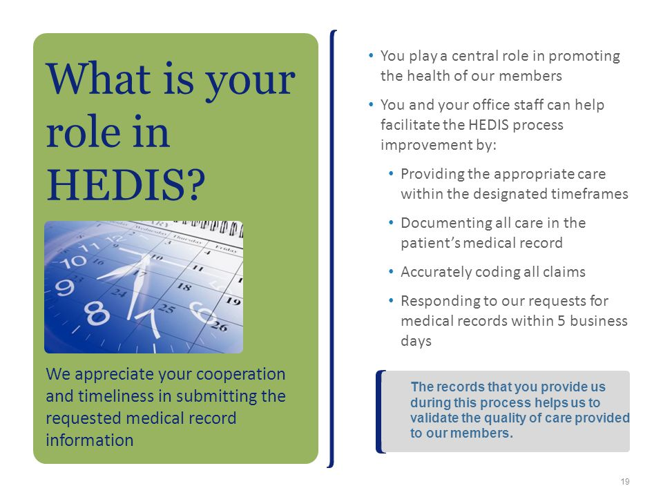 You play a central role in promoting the health of our members You and your office staff can help facilitate the HEDIS process improvement by: Providi