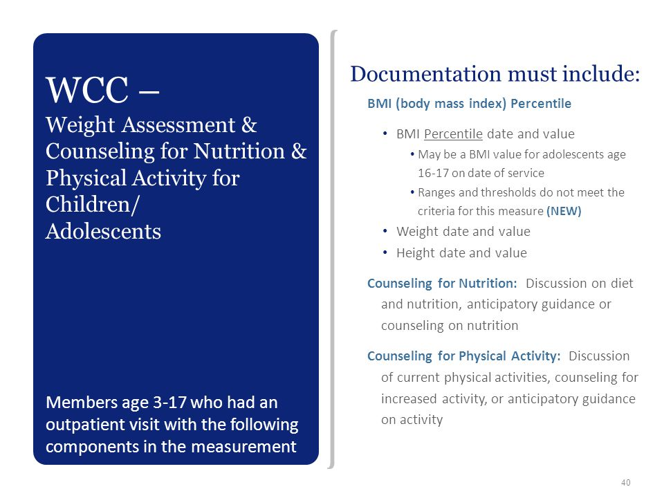 Documentation must include: BMI (body mass index) Percentile BMI Percentile date and value May be a BMI value for adolescents age 16-17 on date of ser