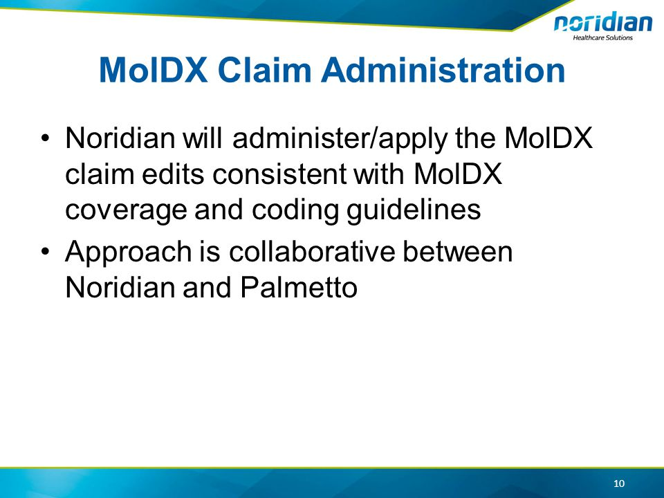 MolDX Claim Administration Noridian will administer/apply the MolDX claim edits consistent with MolDX coverage and coding guidelines Approach is collaborative between Noridian and Palmetto 10