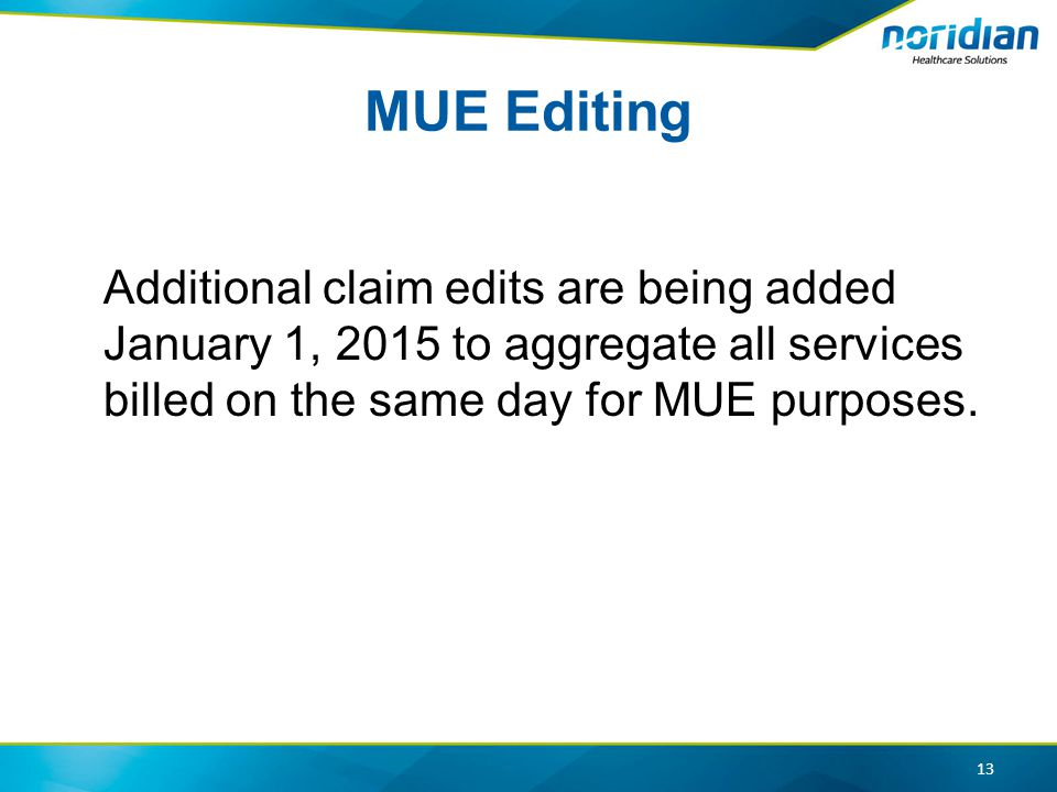MUE Editing Additional claim edits are being added January 1, 2015 to aggregate all services billed on the same day for MUE purposes.