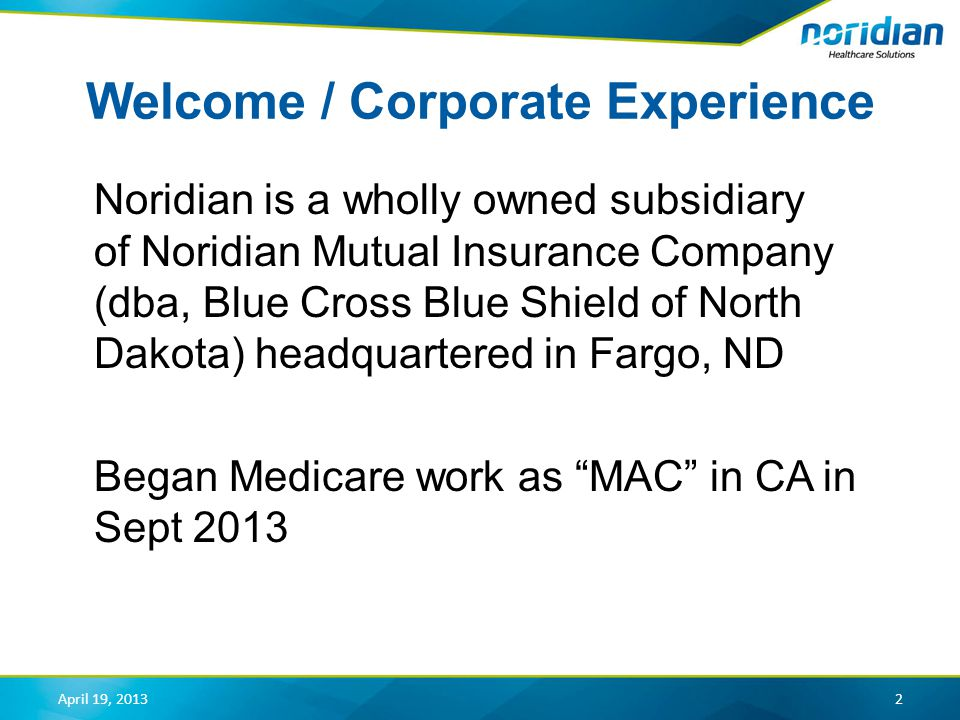 Welcome / Corporate Experience Noridian is a wholly owned subsidiary of Noridian Mutual Insurance Company (dba, Blue Cross Blue Shield of North Dakota) headquartered in Fargo, ND Began Medicare work as MAC in CA in Sept 2013 2April 19, 2013