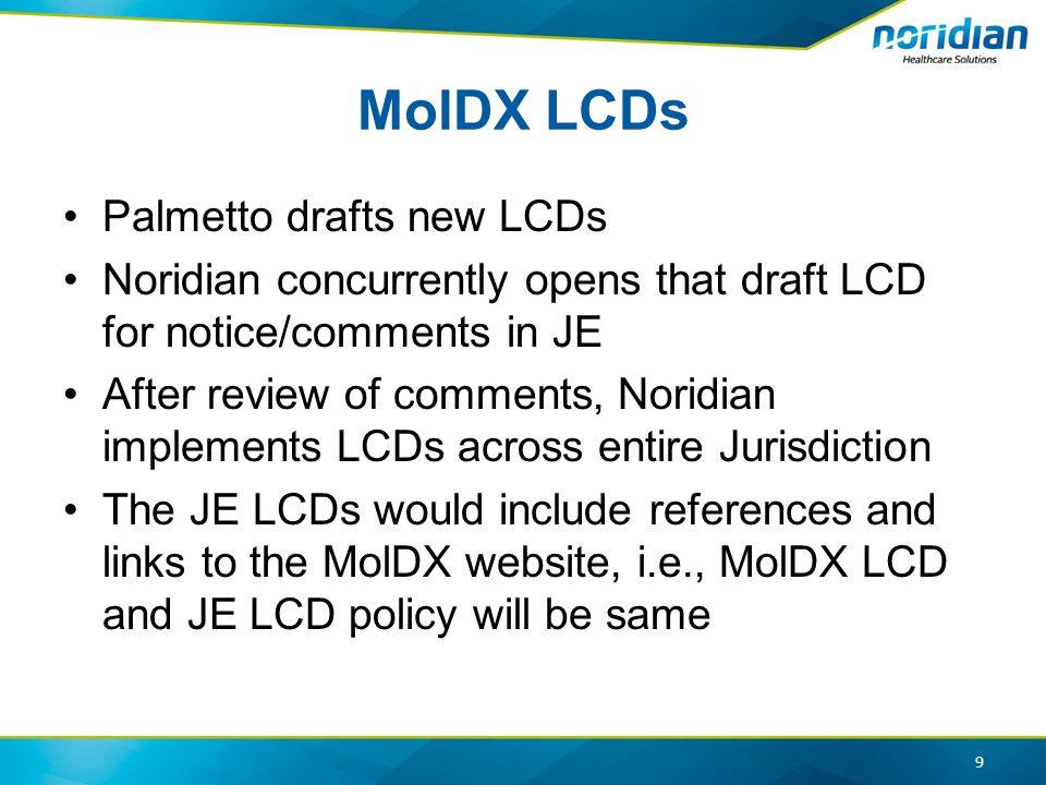 MolDX LCDs Palmetto drafts new LCDs Noridian concurrently opens that draft LCD for notice/comments in JE After review of comments, Noridian implements LCDs across entire Jurisdiction The JE LCDs would include references and links to the MolDX website, i.e., MolDX LCD and JE LCD policy will be same 9