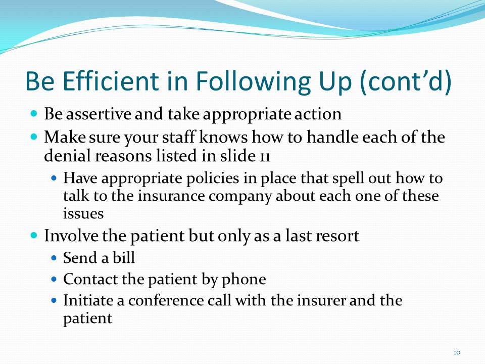 Be Efficient in Following Up (cont'd) Be assertive and take appropriate action Make sure your staff knows how to handle each of the denial reasons lis