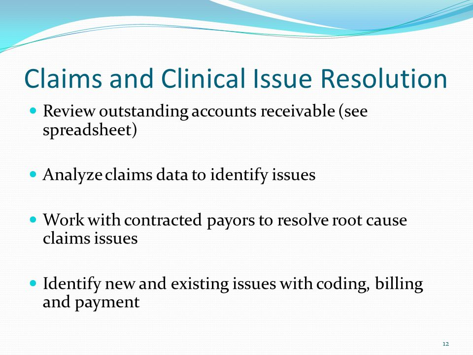 Claims and Clinical Issue Resolution Review outstanding accounts receivable (see spreadsheet) Analyze claims data to identify issues Work with contracted payors to resolve root cause claims issues Identify new and existing issues with coding, billing and payment 12