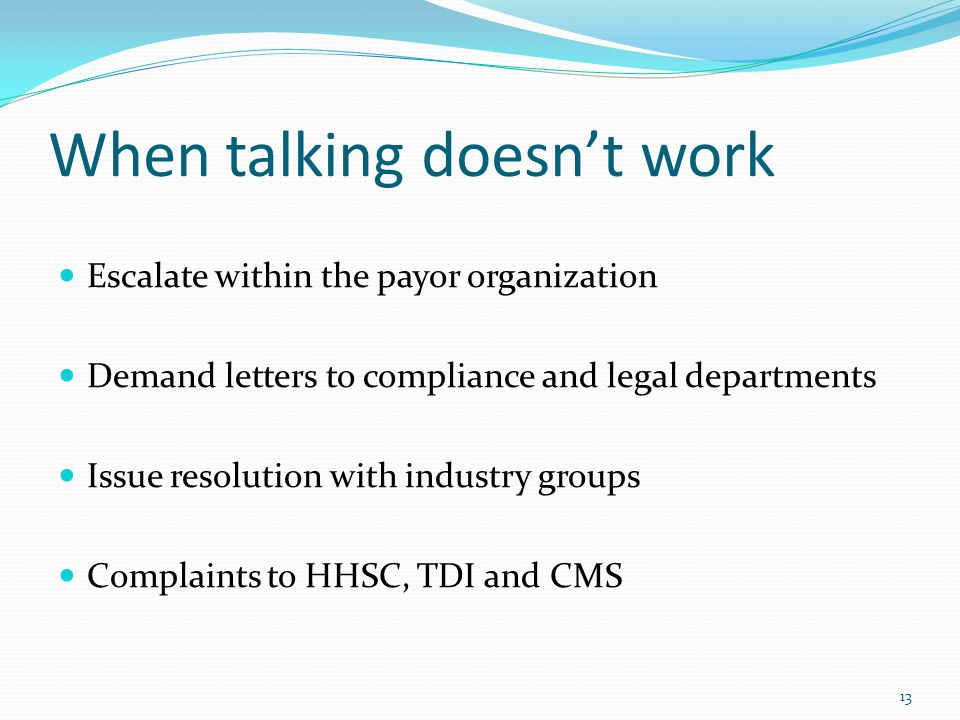 When talking doesn't work Escalate within the payor organization Demand letters to compliance and legal departments Issue resolution with industry groups Complaints to HHSC, TDI and CMS 13