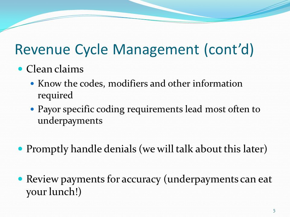 Revenue Cycle Management (cont'd) Clean claims Know the codes, modifiers and other information required Payor specific coding requirements lead most o
