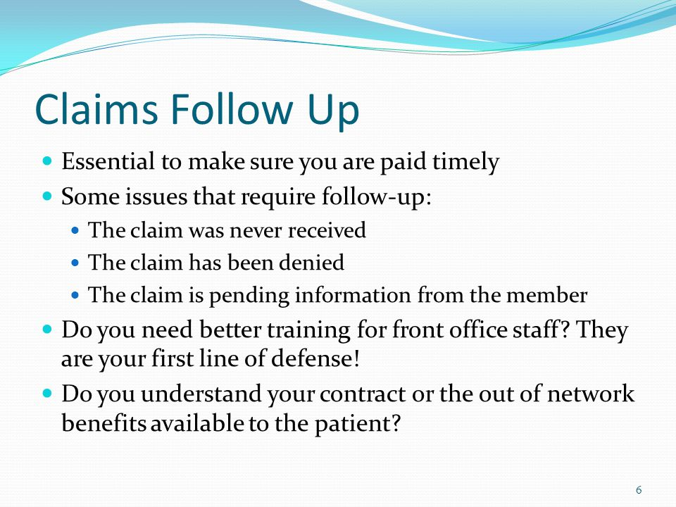 Claims Follow Up Essential to make sure you are paid timely Some issues that require follow-up: The claim was never received The claim has been denied The claim is pending information from the member Do you need better training for front office staff.
