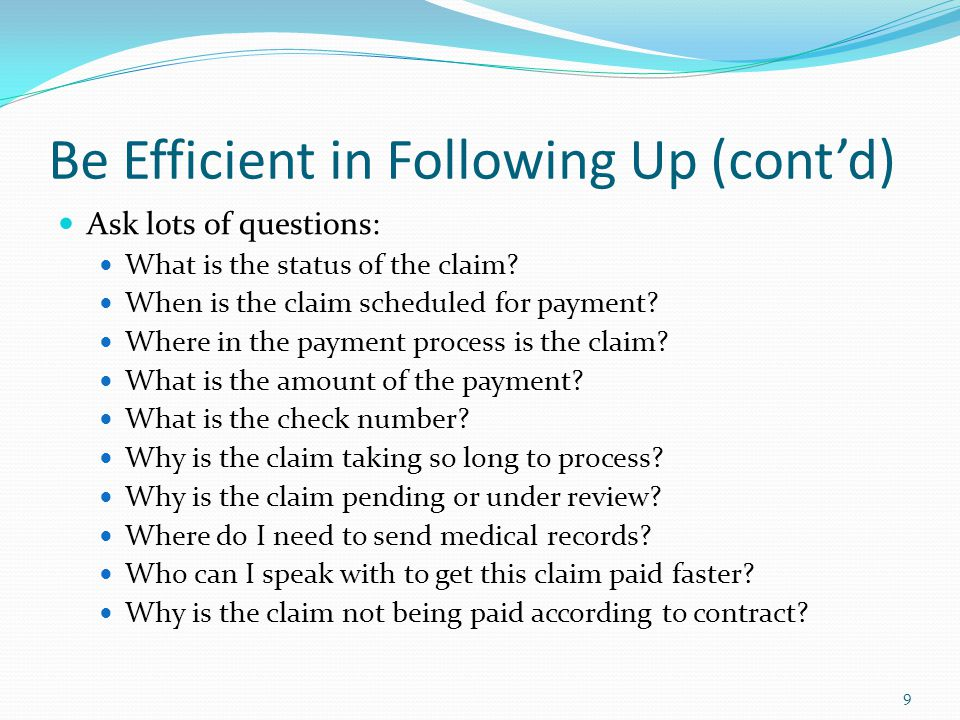 Be Efficient in Following Up (cont'd) Ask lots of questions: What is the status of the claim? When is the claim scheduled for payment? Where in the pa