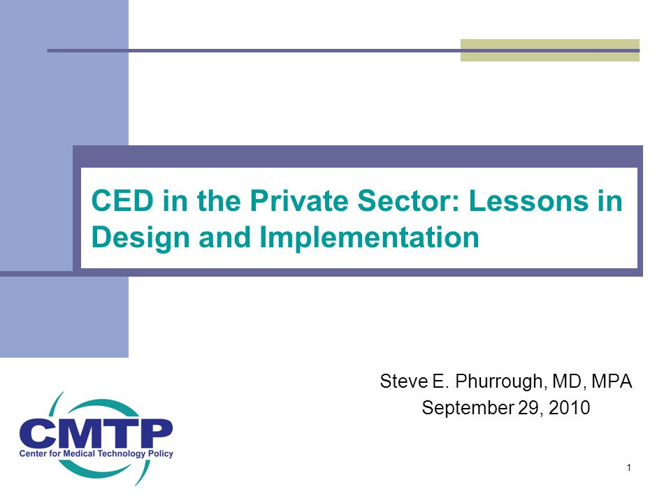 CED in the Private Sector: Lessons in Design and Implementation Steve E. Phurrough, MD, MPA September 29, 2010 1