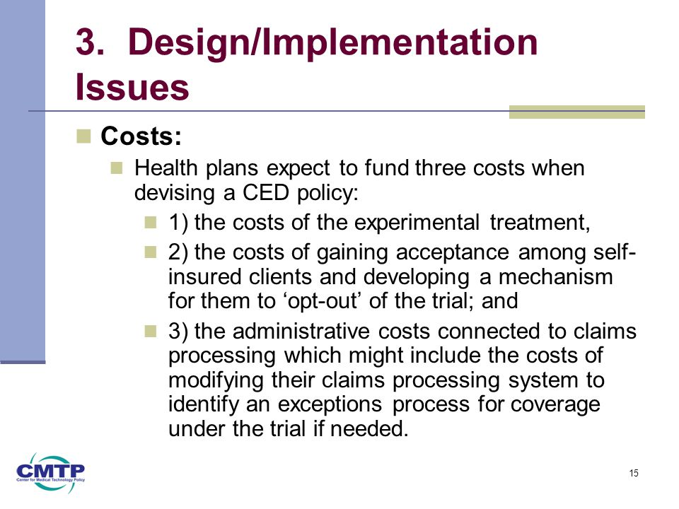 3. Design/Implementation Issues Costs: Health plans expect to fund three costs when devising a CED policy: 1) the costs of the experimental treatment,