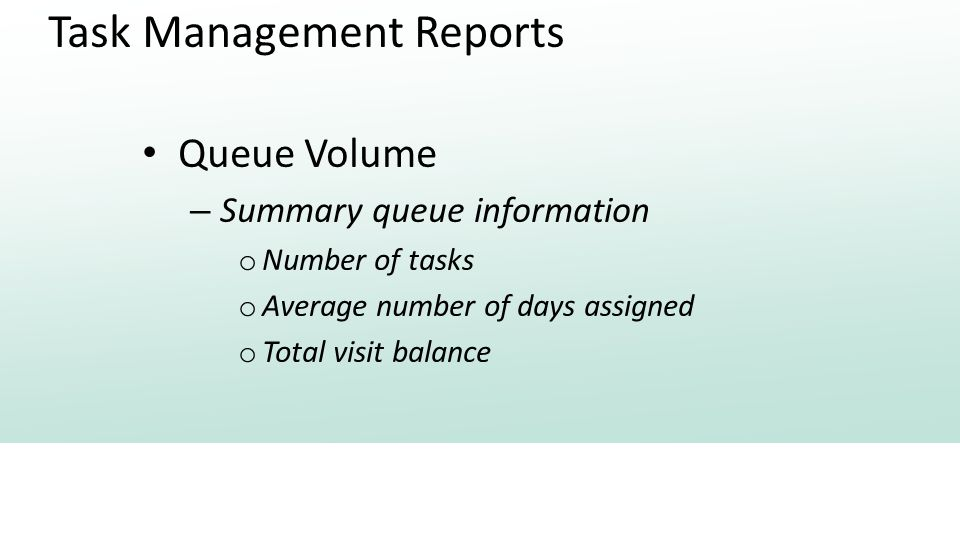 Task Management Reports Queue Volume – Summary queue information o Number of tasks o Average number of days assigned o Total visit balance