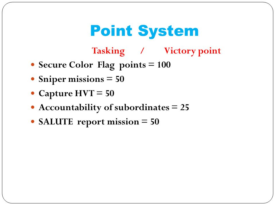 Point System Tasking / Victory point Secure Color Flag points = 100 Sniper missions = 50 Capture HVT = 50 Accountability of subordinates = 25 SALUTE report mission = 50