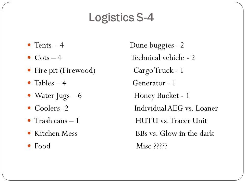 Logistics S-4 Tents - 4 Dune buggies - 2 Cots – 4 Technical vehicle - 2 Fire pit (Firewood) Cargo Truck - 1 Tables – 4 Generator - 1 Water Jugs – 6 Honey Bucket - 1 Coolers -2 Individual AEG vs.