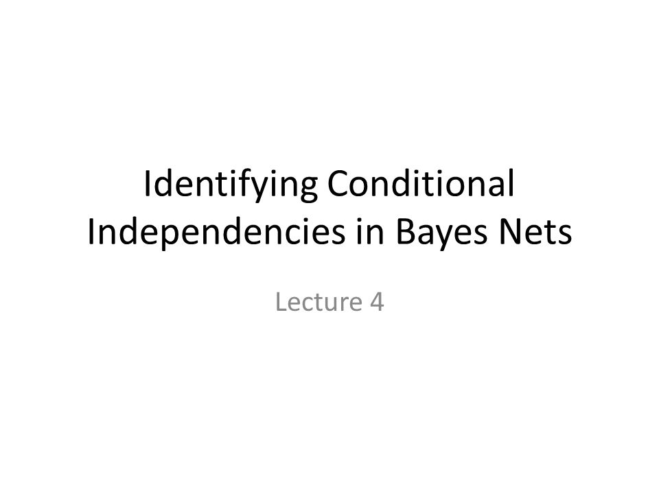 Identifying Conditional Independencies in Bayes Nets Lecture 4