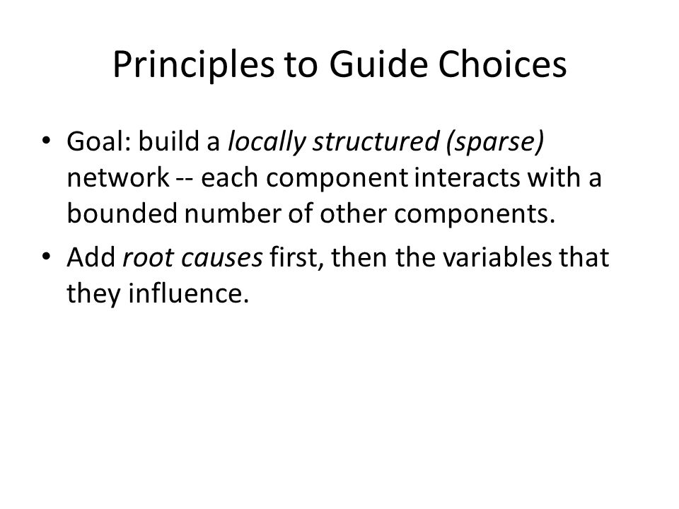 Principles to Guide Choices Goal: build a locally structured (sparse) network -- each component interacts with a bounded number of other components.