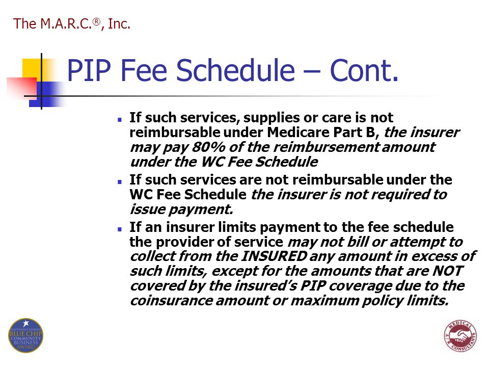 PIP Fee Schedule – Cont. If such services, supplies or care is not reimbursable under Medicare Part B, the insurer may pay 80% of the reimbursement am