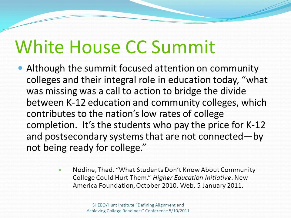 White House CC Summit Although the summit focused attention on community colleges and their integral role in education today, what was missing was a call to action to bridge the divide between K-12 education and community colleges, which contributes to the nation's low rates of college completion.