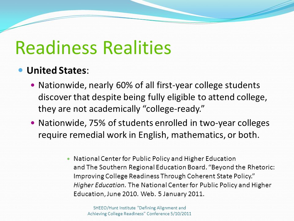 Readiness Realities United States: Nationwide, nearly 60% of all first-year college students discover that despite being fully eligible to attend college, they are not academically college-ready. Nationwide, 75% of students enrolled in two-year colleges require remedial work in English, mathematics, or both.
