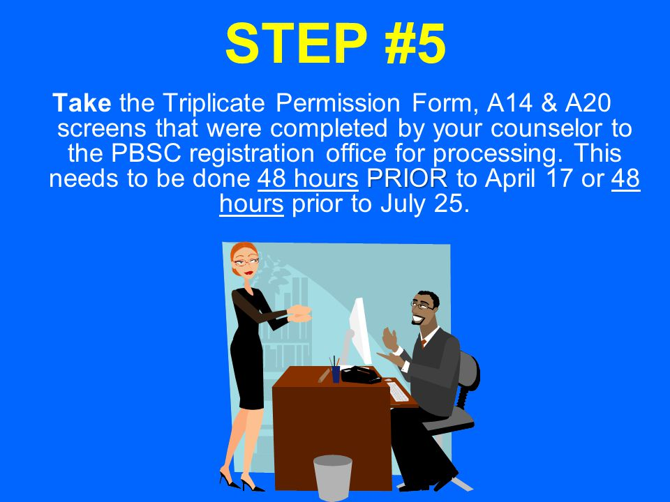 STEP #5 PRIOR Take the Triplicate Permission Form, A14 & A20 screens that were completed by your counselor to the PBSC registration office for processing.