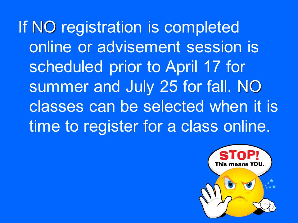 NO NO If NO registration is completed online or advisement session is scheduled prior to April 17 for summer and July 25 for fall.